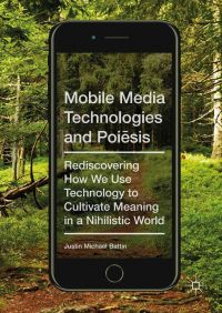 Mobile Media Technologies and Poiēsis. Rediscovering How We Use Technology to Cultivate Meaning in a Nihilistic World